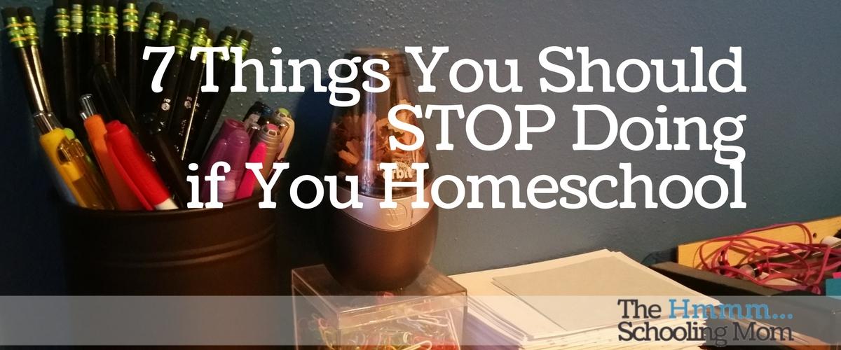 Seven Things You Should Stop Doing If You Homeschool