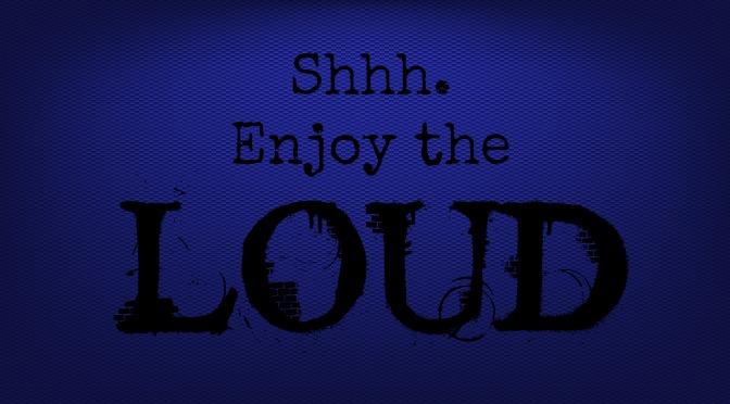 Shhh. Enjoy the Loud.