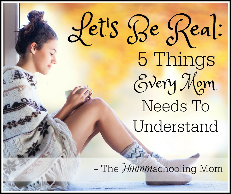 Let's Be Real: Five Things Every Mom Needs To Understand - The Hmmmschooling Mom