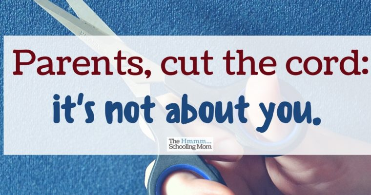 Parents: Cut the Cord. It's Not About You.
