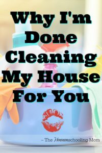 Why I'm Done Cleaning My House For You - The Hmmmschooling Mom