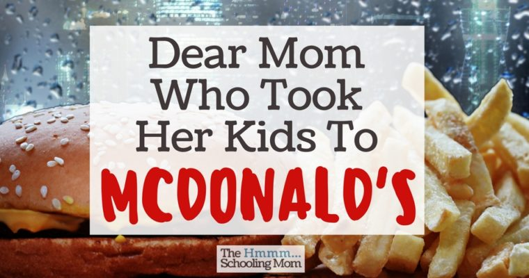 Dear Mom Who Took Her Kids to McDonalds