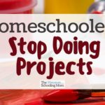 Homeschoolers: Stop Doing Projects