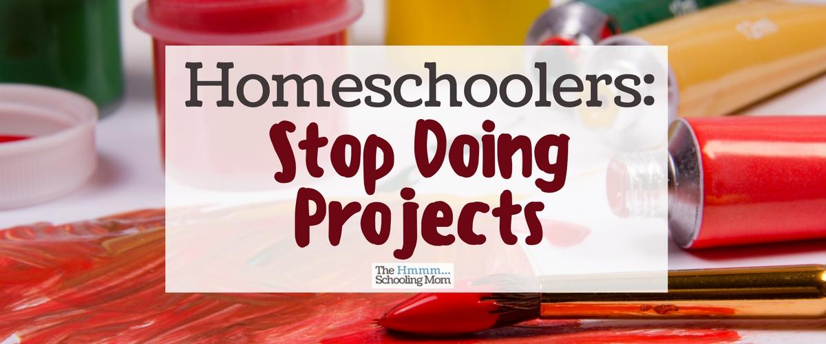 Homeschoolers: Stop Doing Projects