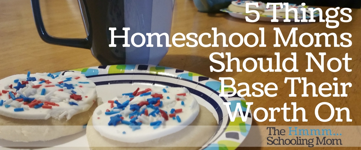 5 Things Homeschool Moms Should Not Base Their Worth On