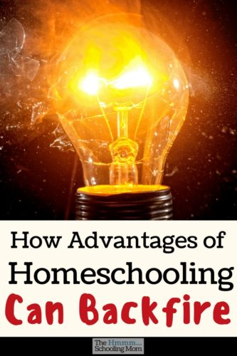 There are many awesome things about homeschooling. But let's talk honestly for a bit about how some advantages of homeschooling can backfire.