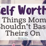 Self Worth: 5 Things Moms Should Not Base Theirs On