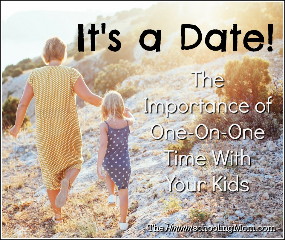 It's a Date: The Importance of One-On-One Time With Your Kids - The Hmmmschooling Mom