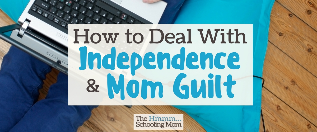 Independence, Mom Guilt, and How To Deal