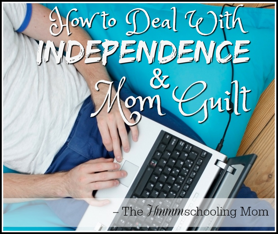 Independence, Mom Guilt, and How To Deal With it All - The Hmmmschooling Mom