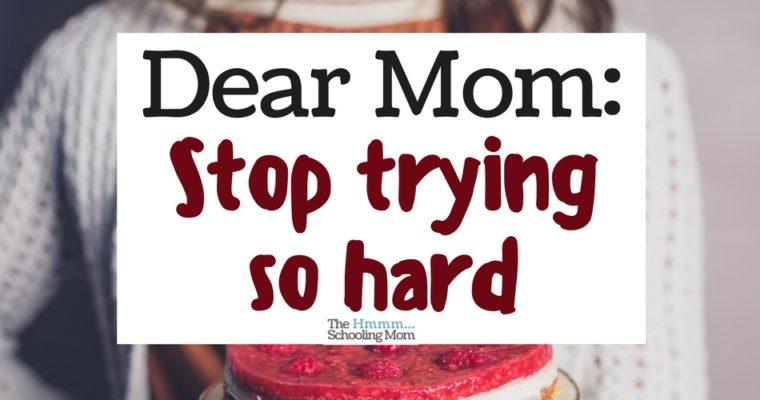 Dear Mom: Stop Trying So Hard