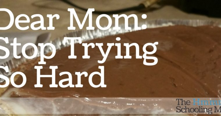 Dear Mom: Stop Trying So Hard