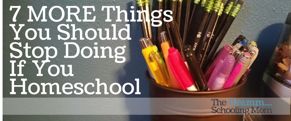 Seven MORE Things You Should Stop Doing If You Homeschool