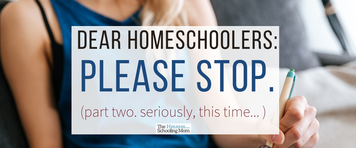 Dear Homeschoolers, Please Stop. I'm serious this time.