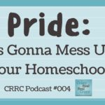 CRRC Podcast 004: Pride: It's Gonna Mess Up Your Homeschool