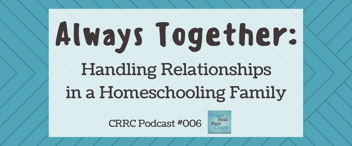 CRRC Podcast 006: Always Together – Handling Relationships in A Homeschooling Family