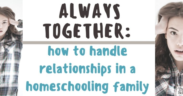 Homeschool Family Relationships: How to Handle Always Being Together