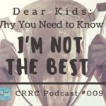 CRRC Podcast 009: Dear Kids, I'm Not Always the Best