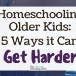 Homeschooling Older Kids: 5 Ways it Can Get Harder