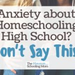 Anxiety About Homeschooling High School? Don't Say This.