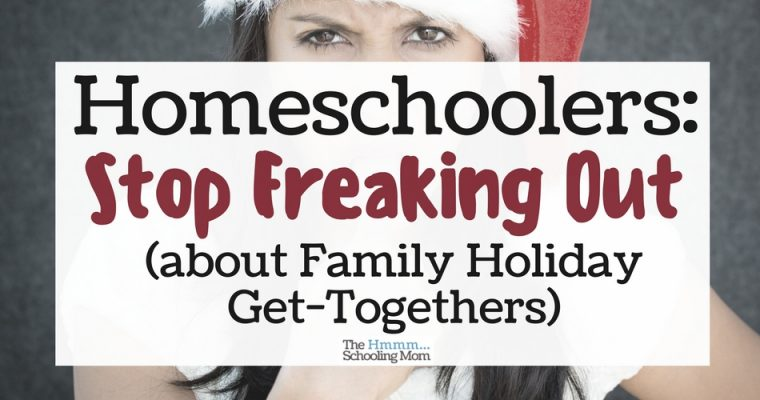 Homeschoolers: Stop Freaking Out About Holiday Family Get-Togethers