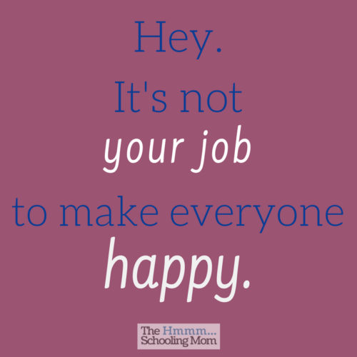 One of the biggest things I've learned over the last decade of homeschooling? You can't make everyone happy.  The other biggest thing I've learned? It's not your job to make everyone happy.